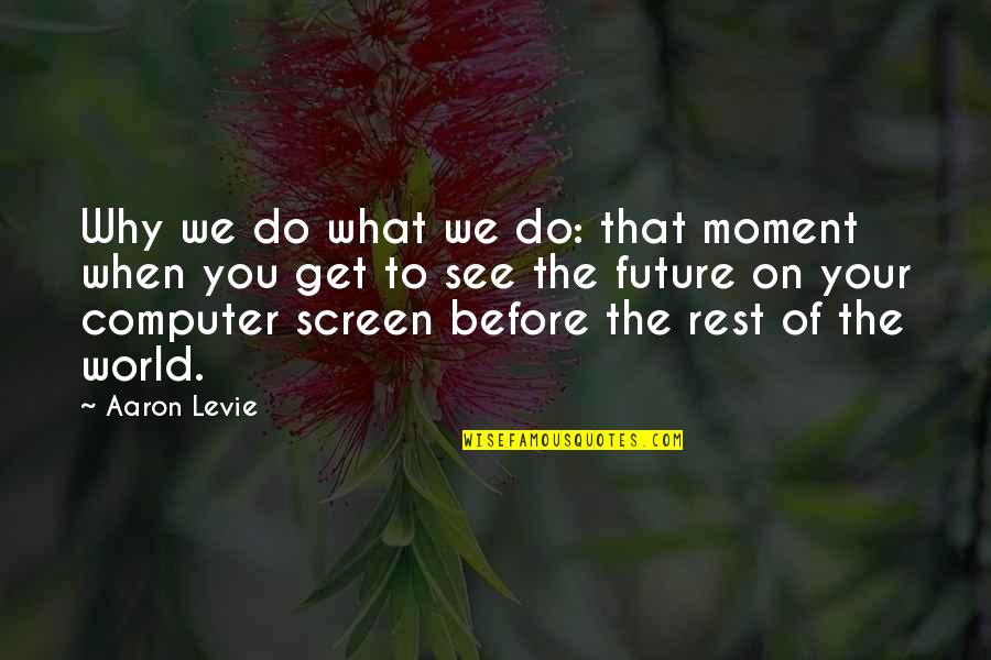 See The Future Quotes By Aaron Levie: Why we do what we do: that moment