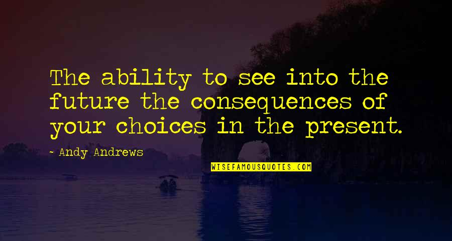 See The Future Quotes By Andy Andrews: The ability to see into the future the