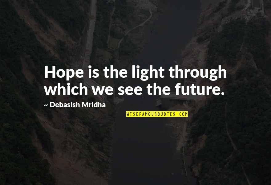 See The Future Quotes By Debasish Mridha: Hope is the light through which we see