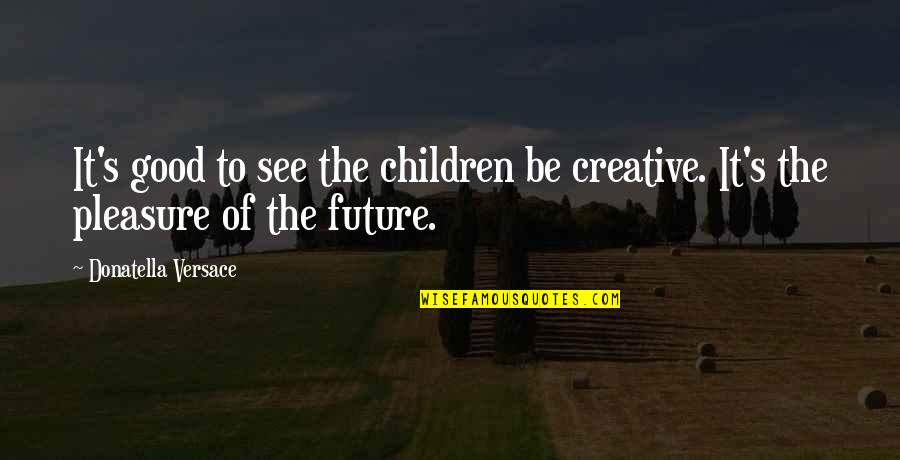 See The Future Quotes By Donatella Versace: It's good to see the children be creative.