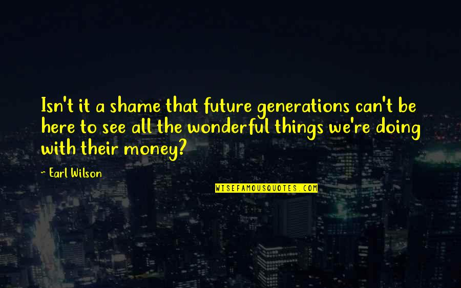 See The Future Quotes By Earl Wilson: Isn't it a shame that future generations can't