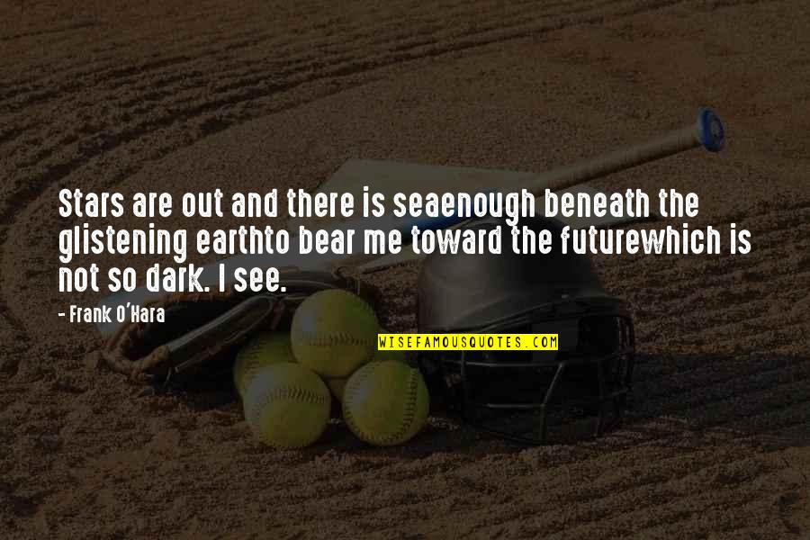 See The Future Quotes By Frank O'Hara: Stars are out and there is seaenough beneath
