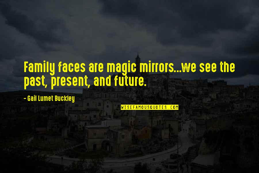 See The Future Quotes By Gail Lumet Buckley: Family faces are magic mirrors...we see the past,