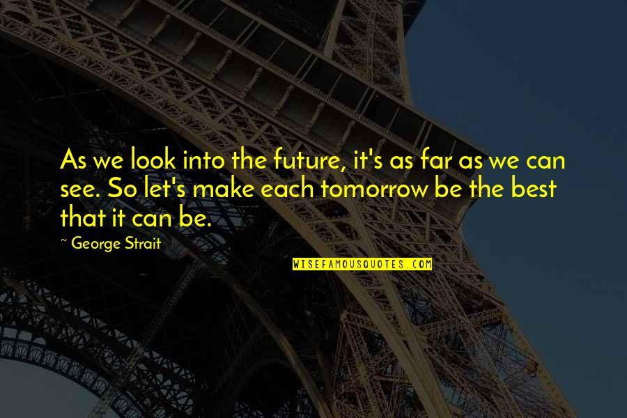 See The Future Quotes By George Strait: As we look into the future, it's as