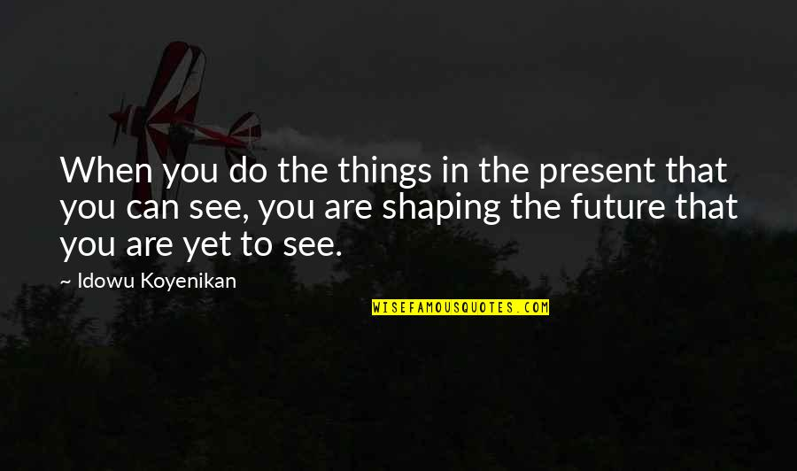 See The Future Quotes By Idowu Koyenikan: When you do the things in the present