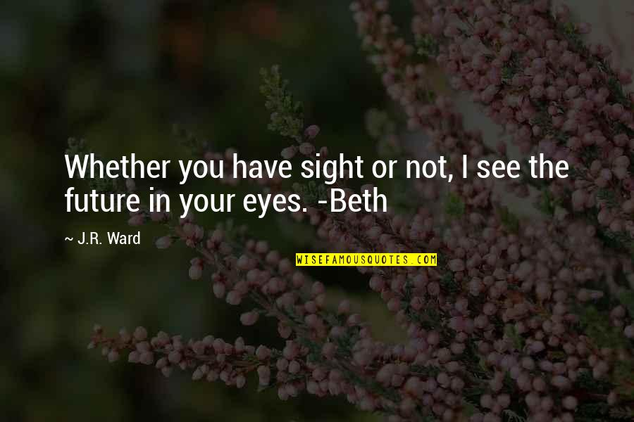 See The Future Quotes By J.R. Ward: Whether you have sight or not, I see