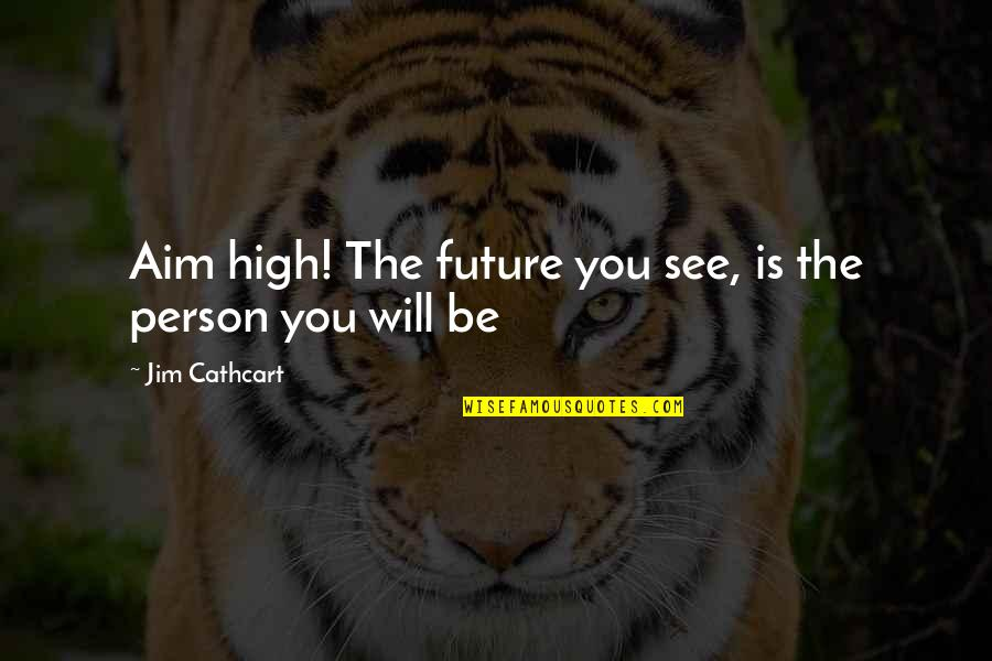 See The Future Quotes By Jim Cathcart: Aim high! The future you see, is the