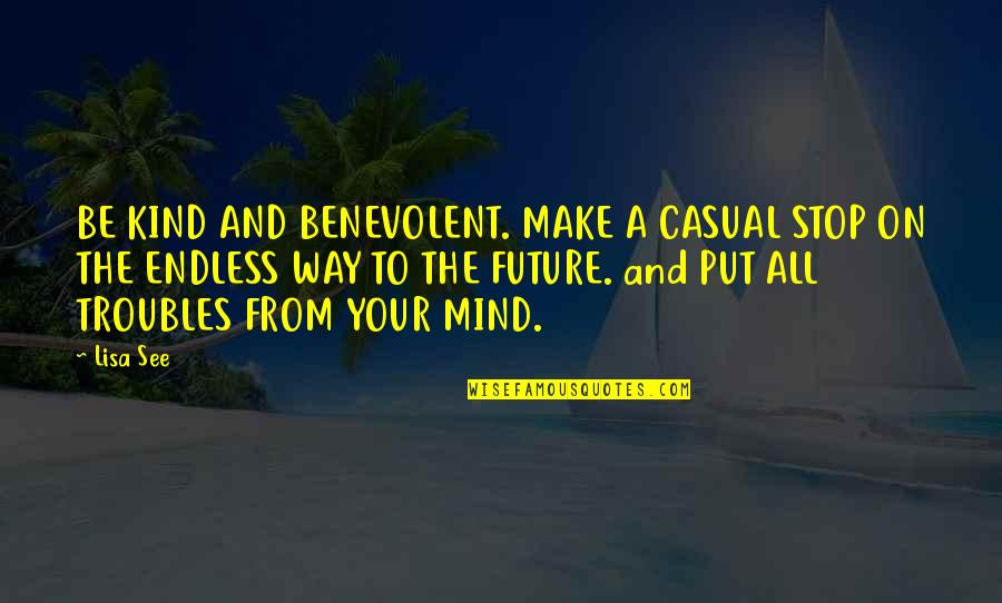 See The Future Quotes By Lisa See: BE KIND AND BENEVOLENT. MAKE A CASUAL STOP