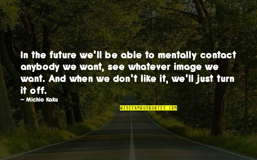 See The Future Quotes By Michio Kaku: In the future we'll be able to mentally