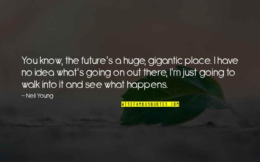 See The Future Quotes By Neil Young: You know, the future's a huge, gigantic place.