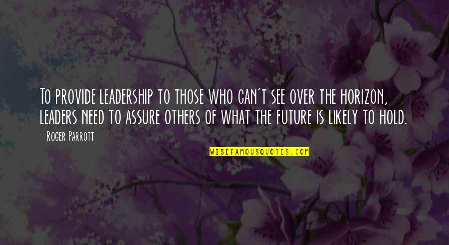 See The Future Quotes By Roger Parrott: To provide leadership to those who can't see