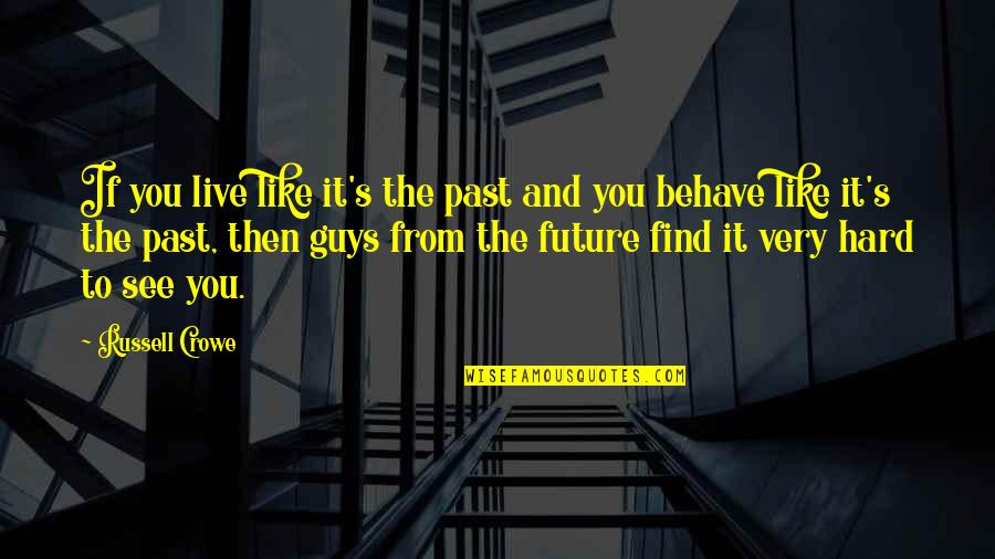 See The Future Quotes By Russell Crowe: If you live like it's the past and