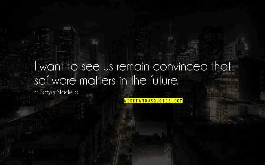See The Future Quotes By Satya Nadella: I want to see us remain convinced that