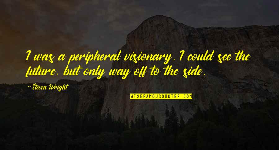 See The Future Quotes By Steven Wright: I was a peripheral visionary. I could see
