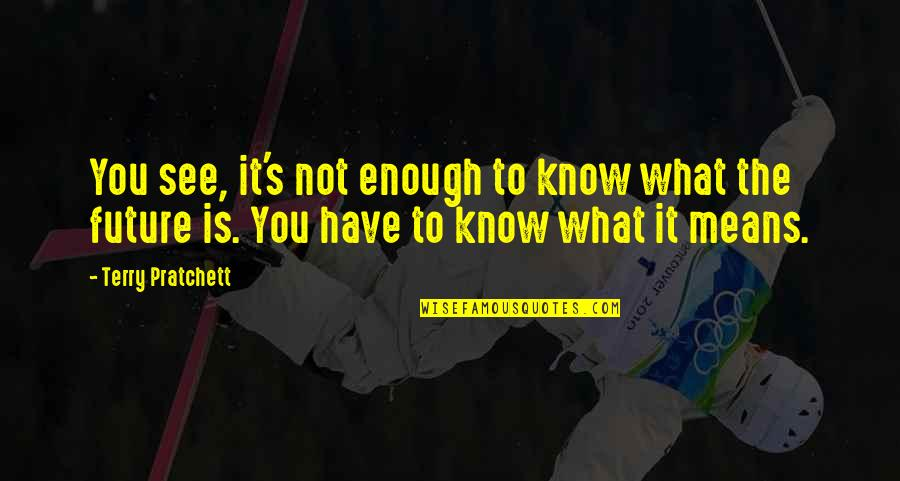 See The Future Quotes By Terry Pratchett: You see, it's not enough to know what