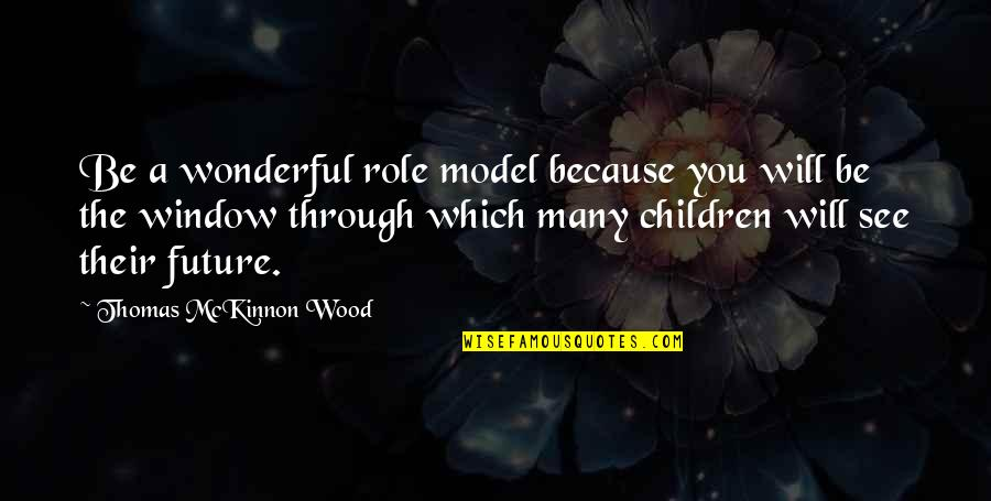 See The Future Quotes By Thomas McKinnon Wood: Be a wonderful role model because you will