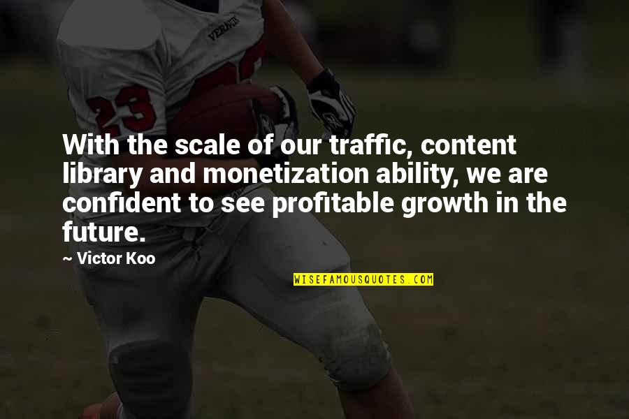See The Future Quotes By Victor Koo: With the scale of our traffic, content library