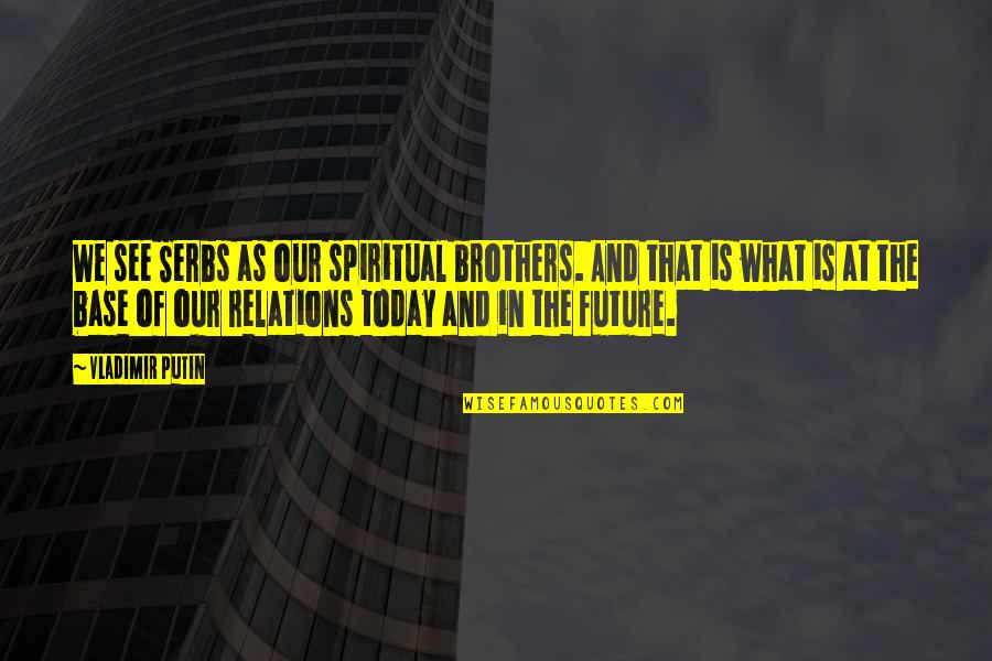 See The Future Quotes By Vladimir Putin: We see Serbs as our spiritual brothers. And
