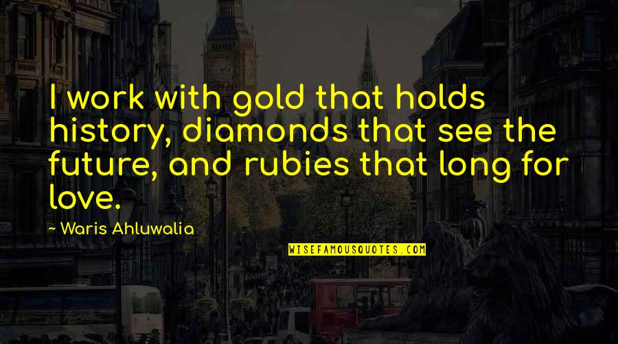 See The Future Quotes By Waris Ahluwalia: I work with gold that holds history, diamonds
