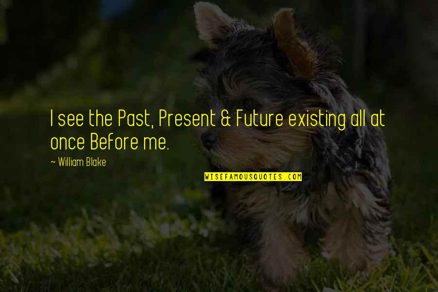 See The Future Quotes By William Blake: I see the Past, Present & Future existing