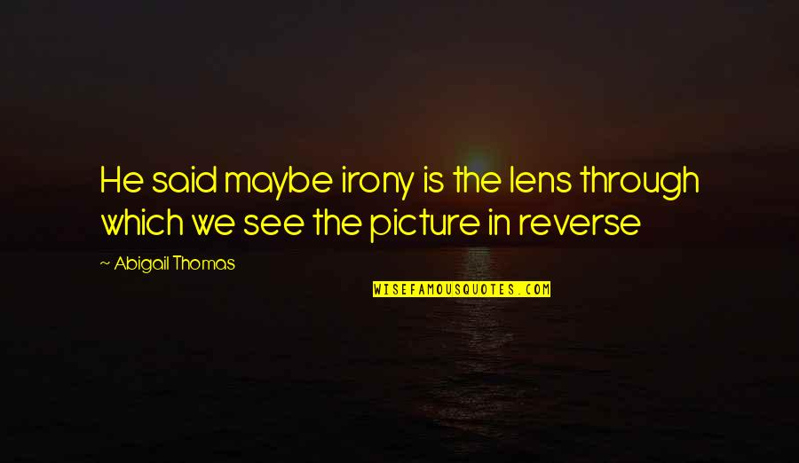 See Through Lens Quotes By Abigail Thomas: He said maybe irony is the lens through