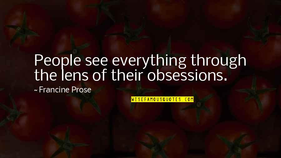 See Through Lens Quotes By Francine Prose: People see everything through the lens of their