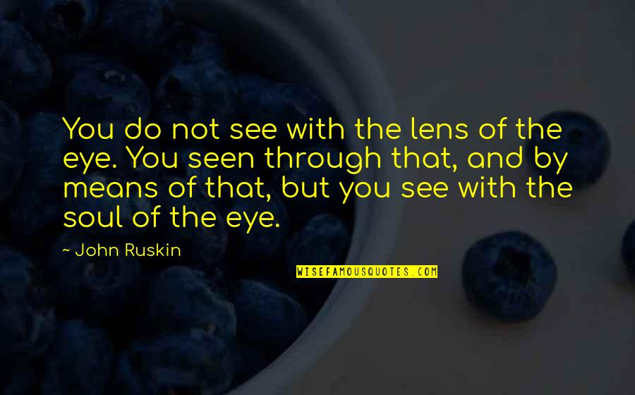 See Through Lens Quotes By John Ruskin: You do not see with the lens of