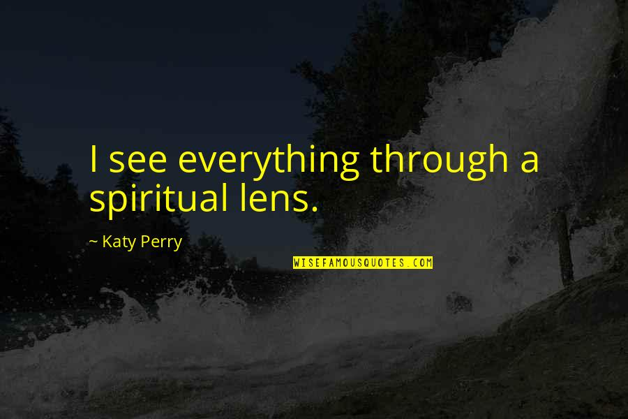 See Through Lens Quotes By Katy Perry: I see everything through a spiritual lens.