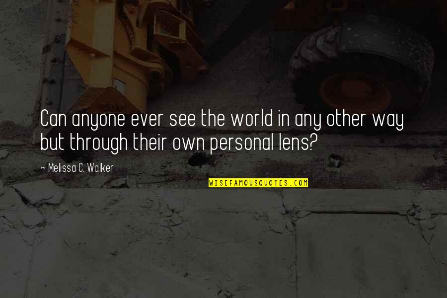 See Through Lens Quotes By Melissa C. Walker: Can anyone ever see the world in any