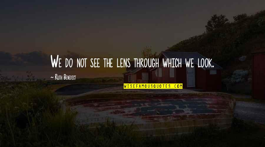 See Through Lens Quotes By Ruth Benedict: We do not see the lens through which