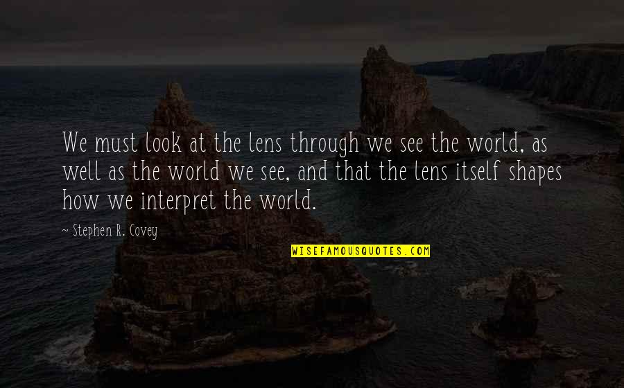 See Through Lens Quotes By Stephen R. Covey: We must look at the lens through we