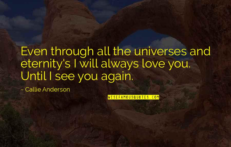 See You Again Love Quotes By Callie Anderson: Even through all the universes and eternity's I