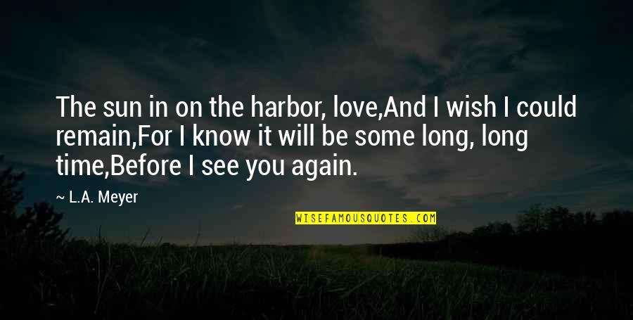 See You Again Love Quotes By L.A. Meyer: The sun in on the harbor, love,And I