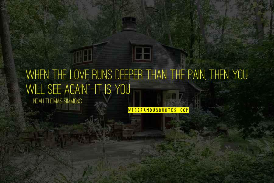 See You Again Love Quotes By Noah Thomas Simmons: When the love runs deeper than the pain,