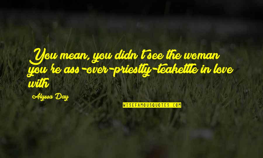 See You Quotes By Alyssa Day: You mean, you didn't see the woman you're