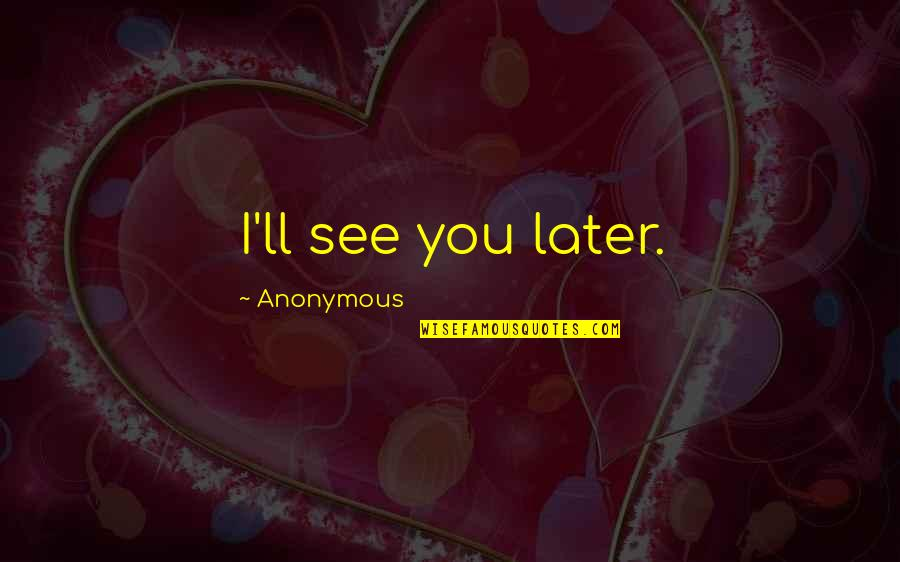 See You Quotes By Anonymous: I'll see you later.
