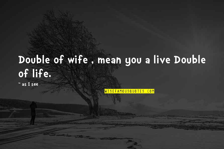 See You Quotes By As I See: Double of wife , mean you a live