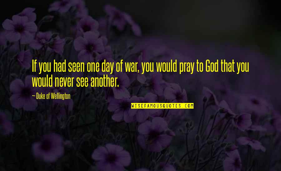 See You Quotes By Duke Of Wellington: If you had seen one day of war,