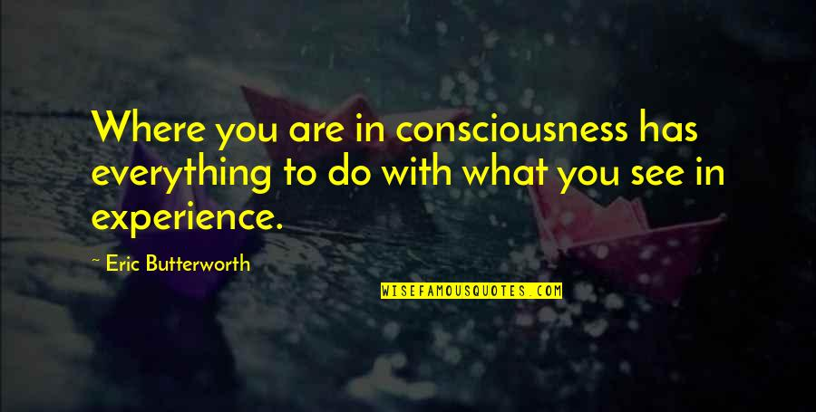 See You Quotes By Eric Butterworth: Where you are in consciousness has everything to