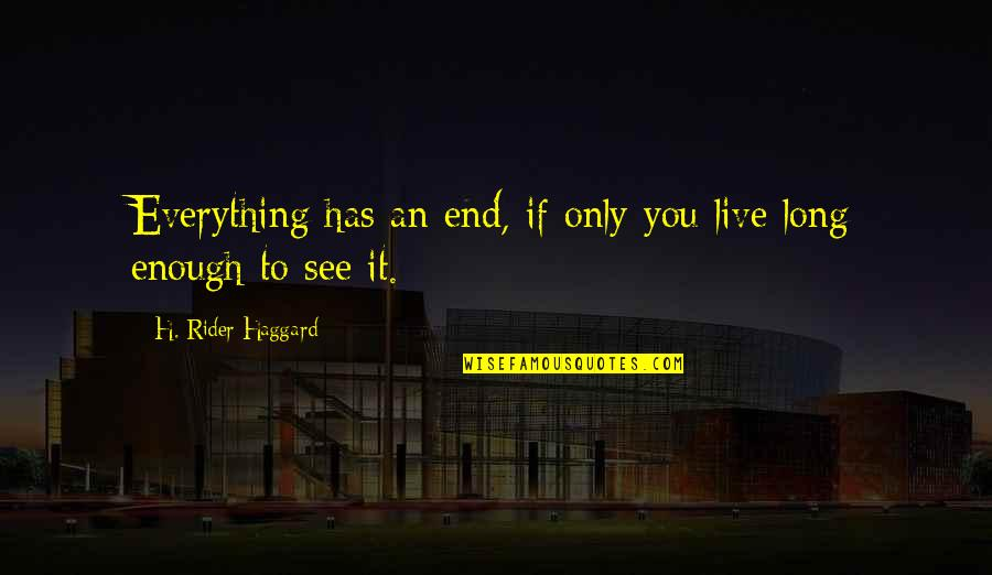 See You Quotes By H. Rider Haggard: Everything has an end, if only you live