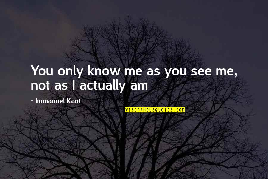 See You Quotes By Immanuel Kant: You only know me as you see me,