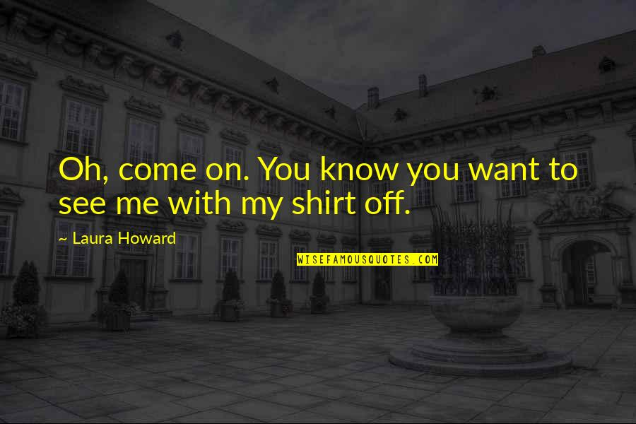 See You Quotes By Laura Howard: Oh, come on. You know you want to