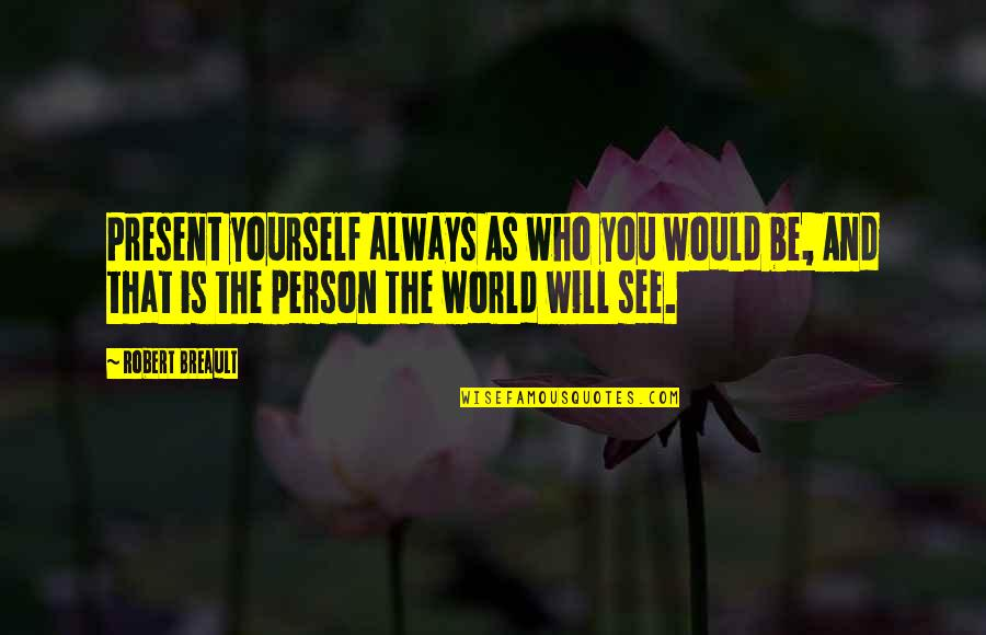 See You Quotes By Robert Breault: Present yourself always As who you would be,