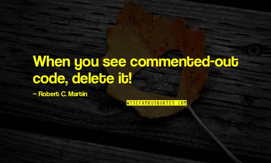 See You Quotes By Robert C. Martin: When you see commented-out code, delete it!