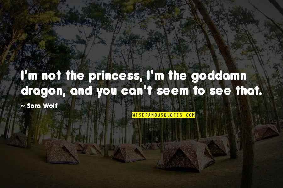 See You Quotes By Sara Wolf: I'm not the princess, I'm the goddamn dragon,