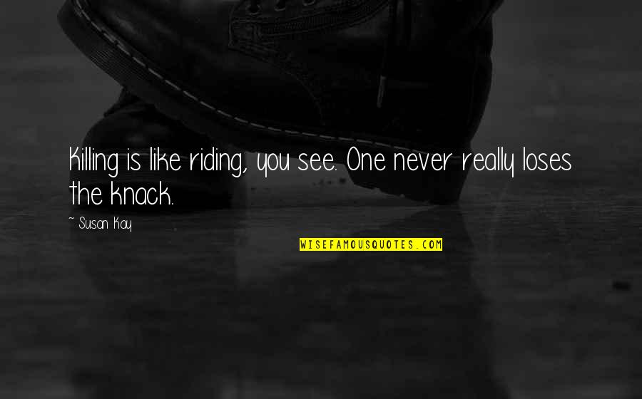 See You Quotes By Susan Kay: Killing is like riding, you see. One never