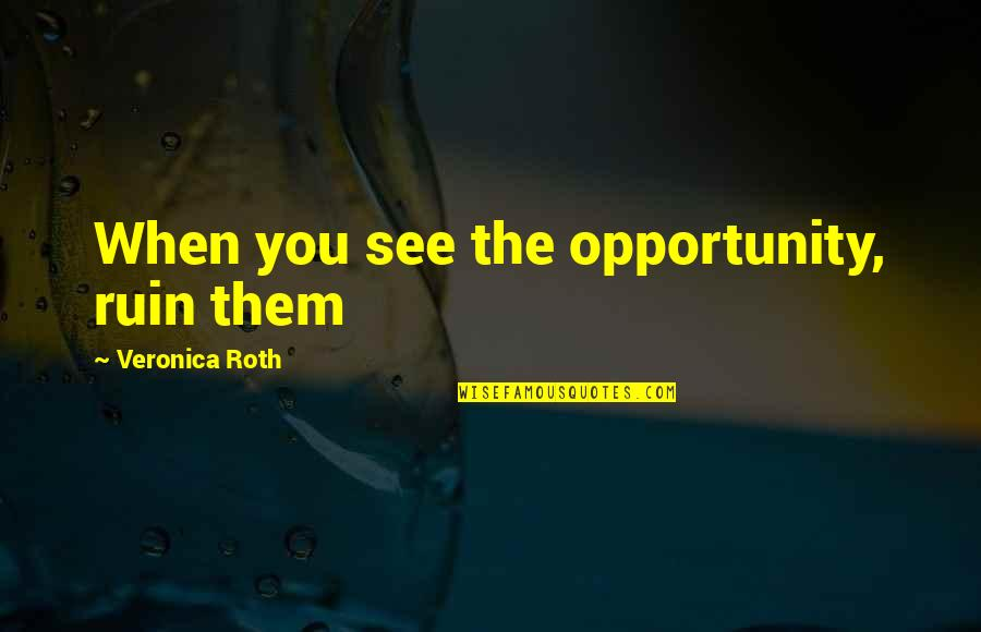 See You Quotes By Veronica Roth: When you see the opportunity, ruin them