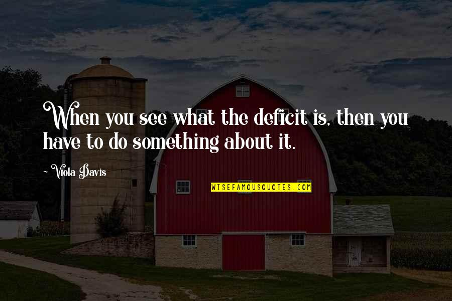 See You Quotes By Viola Davis: When you see what the deficit is, then