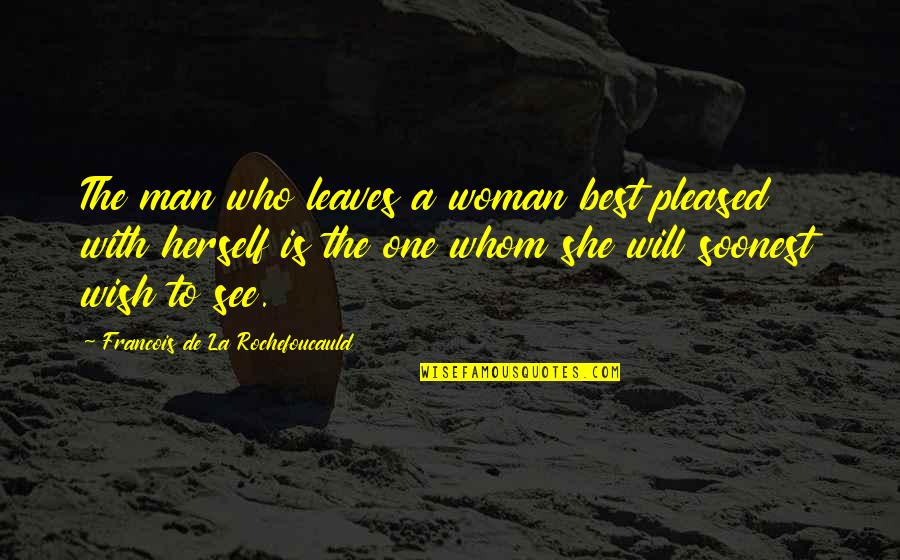 See You Soonest Quotes By Francois De La Rochefoucauld: The man who leaves a woman best pleased