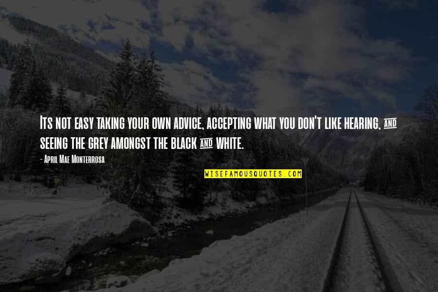 Seeing And Hearing Quotes By April Mae Monterrosa: Its not easy taking your own advice, accepting